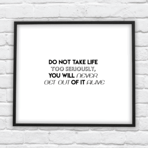 do not take life too seriously you wont get out of it alive