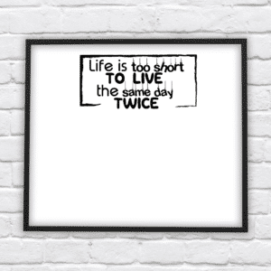 life is too short to live the same day twice